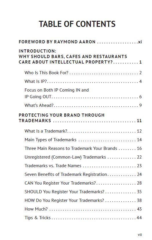 Foreword by Raymond Aaron. Introduction: Why should bars, cafes, and restaurants care about intellectual property? What is intellectual property? What is IP? Protecting your brand through trademarks: What is a trademark? Main types of trademarks. Three main reasons to trademark your brands. Unregistered (common-law) trademarks. Trademarks vs. Trade Names. Seven benefits of trademark registration. Can you register your trademarks? Should you register your trademarks? How do you register your trademarks? How much does trademark registration cost? Trademark Tips & Tricks.